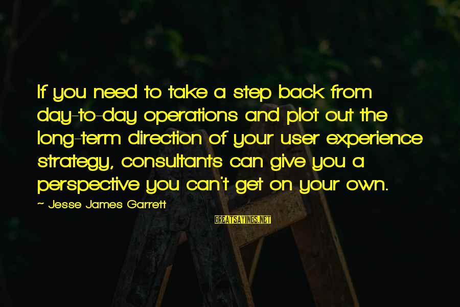 Garrett Sayings By Jesse James Garrett: If you need to take a step back from day-to-day operations and plot out the