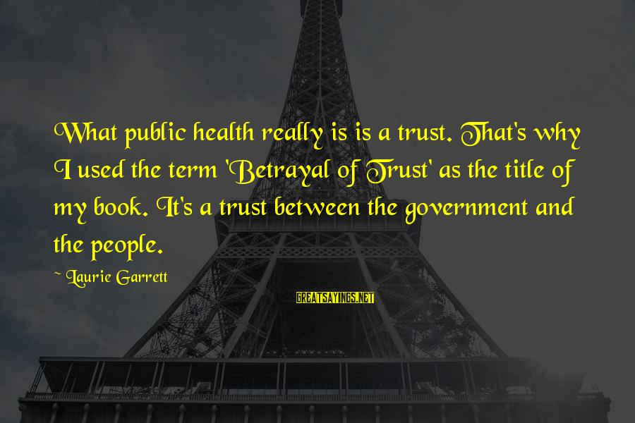 Garrett Sayings By Laurie Garrett: What public health really is is a trust. That's why I used the term 'Betrayal