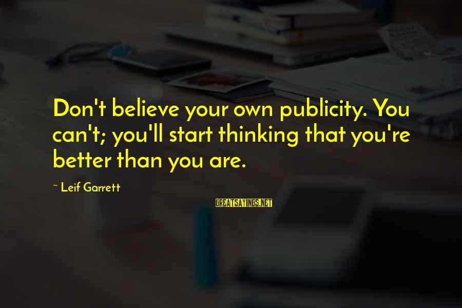 Garrett Sayings By Leif Garrett: Don't believe your own publicity. You can't; you'll start thinking that you're better than you
