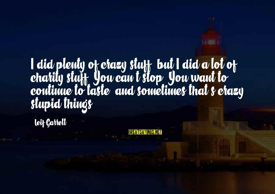 Garrett Sayings By Leif Garrett: I did plenty of crazy stuff, but I did a lot of charity stuff. You