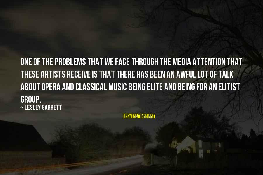 Garrett Sayings By Lesley Garrett: One of the problems that we face through the media attention that these artists receive
