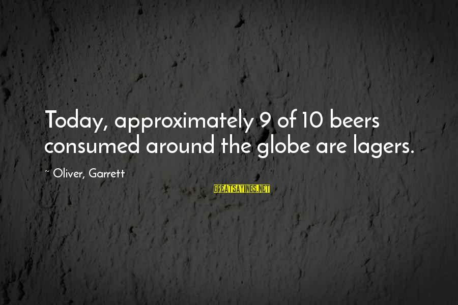 Garrett Sayings By Oliver, Garrett: Today, approximately 9 of 10 beers consumed around the globe are lagers.