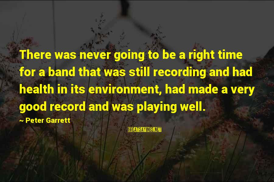 Garrett Sayings By Peter Garrett: There was never going to be a right time for a band that was still