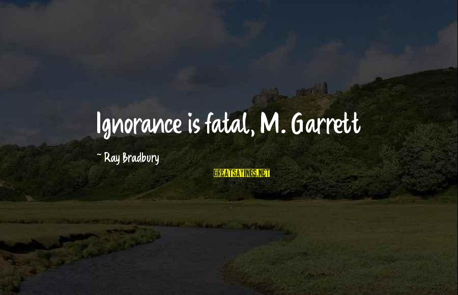 Garrett Sayings By Ray Bradbury: Ignorance is fatal, M. Garrett