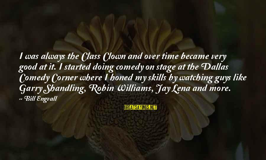Garry Shandling Sayings By Bill Engvall: I was always the Class Clown and over time became very good at it. I