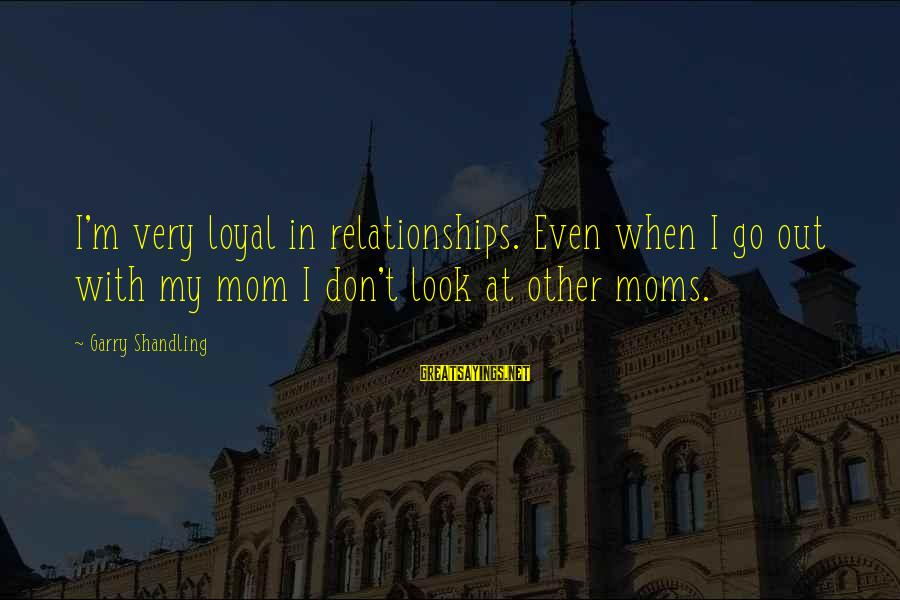 Garry Shandling Sayings By Garry Shandling: I'm very loyal in relationships. Even when I go out with my mom I don't