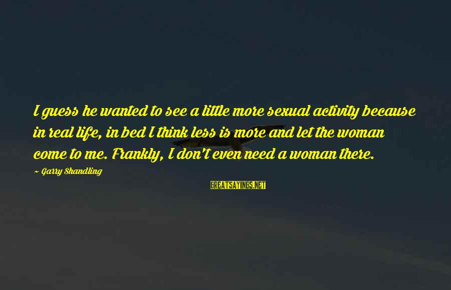 Garry Shandling Sayings By Garry Shandling: I guess he wanted to see a little more sexual activity because in real life,