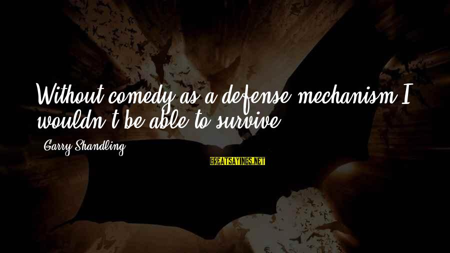 Garry Shandling Sayings By Garry Shandling: Without comedy as a defense mechanism I wouldn't be able to survive.
