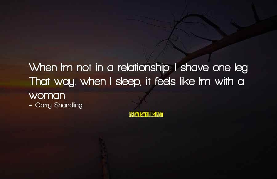 Garry Shandling Sayings By Garry Shandling: When I'm not in a relationship, I shave one leg. That way, when I sleep,