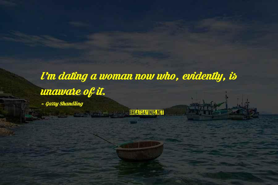 Garry Shandling Sayings By Garry Shandling: I'm dating a woman now who, evidently, is unaware of it.