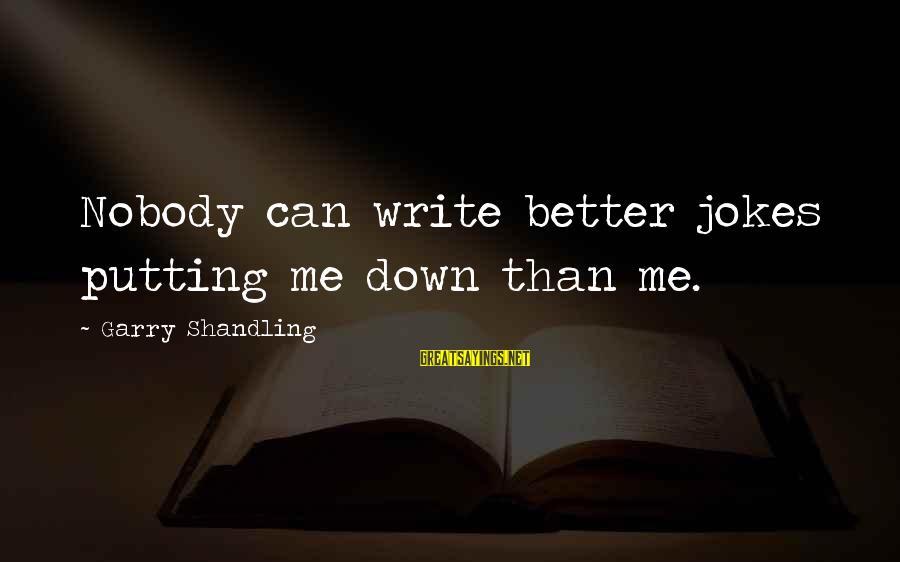Garry Shandling Sayings By Garry Shandling: Nobody can write better jokes putting me down than me.