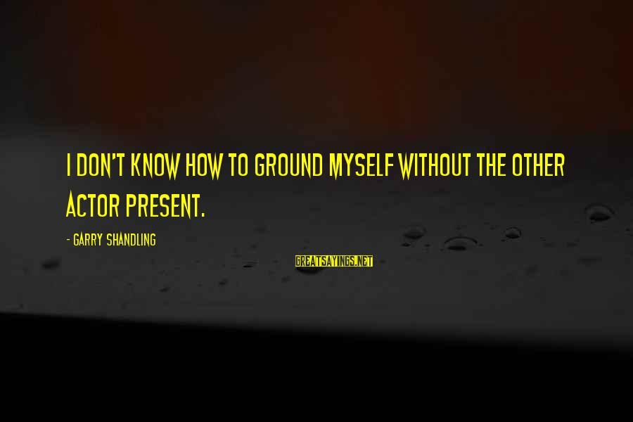 Garry Shandling Sayings By Garry Shandling: I don't know how to ground myself without the other actor present.