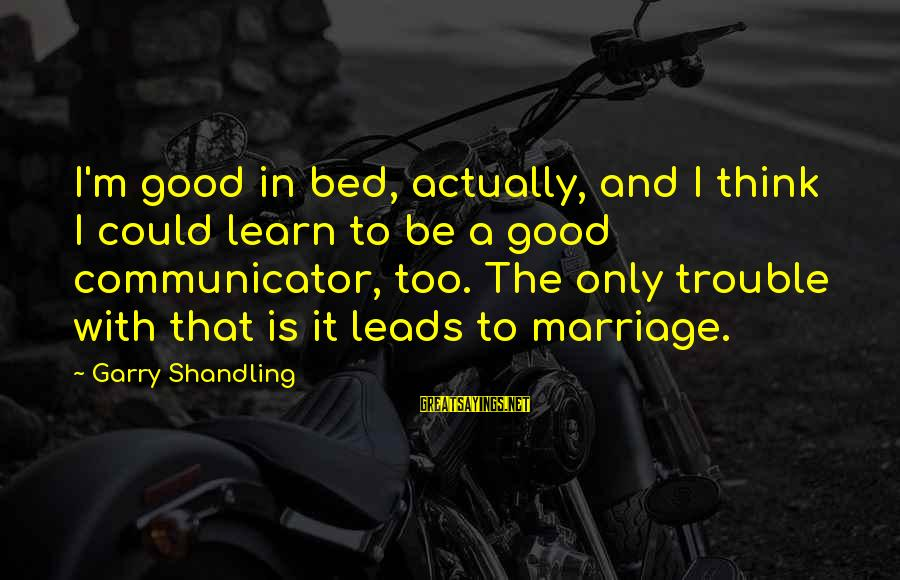 Garry Shandling Sayings By Garry Shandling: I'm good in bed, actually, and I think I could learn to be a good
