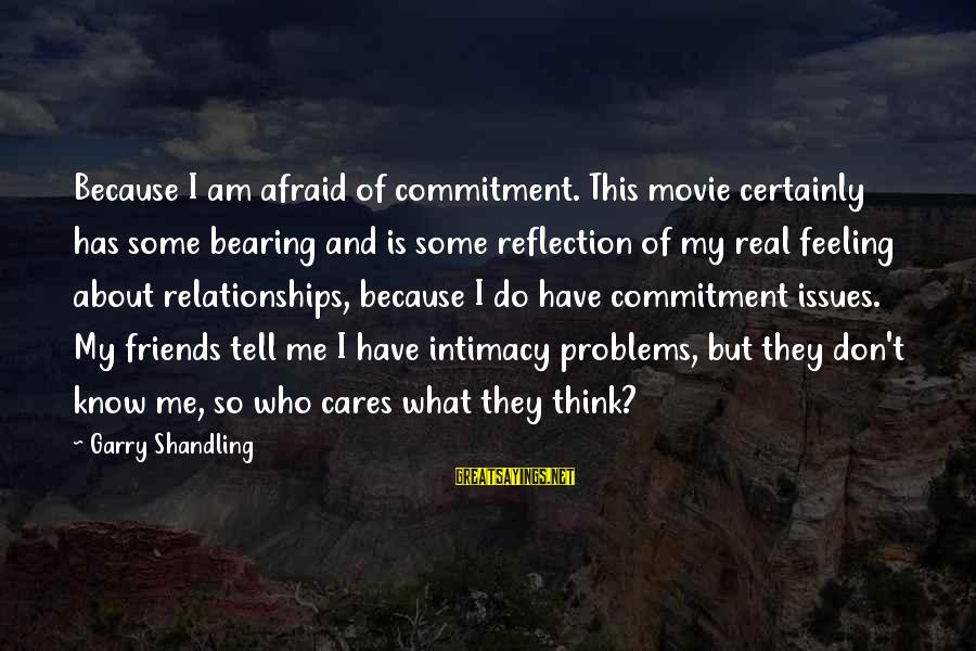 Garry Shandling Sayings By Garry Shandling: Because I am afraid of commitment. This movie certainly has some bearing and is some