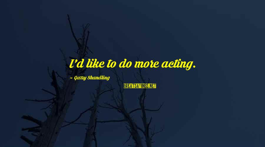 Garry Shandling Sayings By Garry Shandling: I'd like to do more acting.