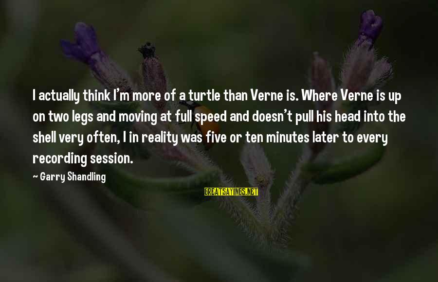 Garry Shandling Sayings By Garry Shandling: I actually think I'm more of a turtle than Verne is. Where Verne is up