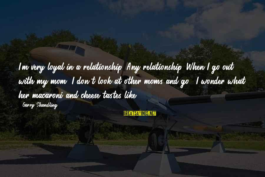 Garry Shandling Sayings By Garry Shandling: I'm very loyal in a relationship. Any relationship. When I go out with my mom,
