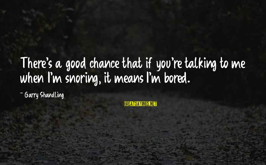 Garry Shandling Sayings By Garry Shandling: There's a good chance that if you're talking to me when I'm snoring, it means