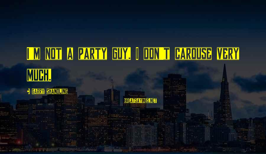 Garry Shandling Sayings By Garry Shandling: I'm not a party guy. I don't carouse very much.