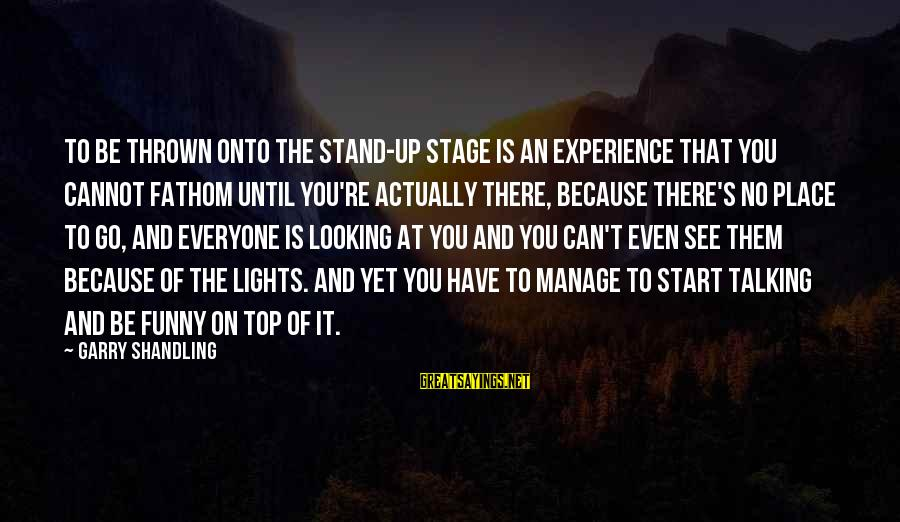 Garry Shandling Sayings By Garry Shandling: To be thrown onto the stand-up stage is an experience that you cannot fathom until