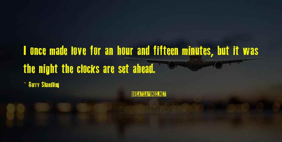 Garry Shandling Sayings By Garry Shandling: I once made love for an hour and fifteen minutes, but it was the night