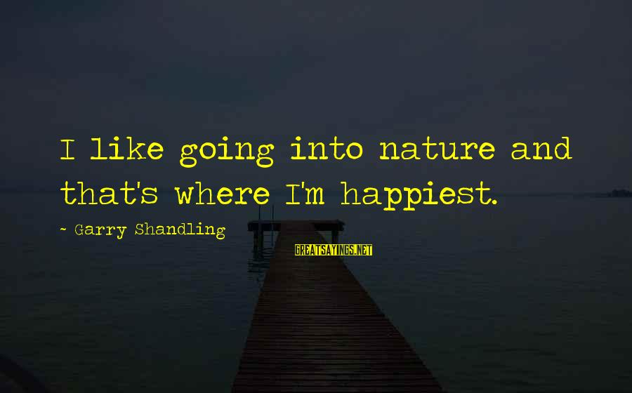 Garry Shandling Sayings By Garry Shandling: I like going into nature and that's where I'm happiest.