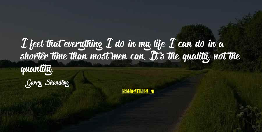 Garry Shandling Sayings By Garry Shandling: I feel that everything I do in my life I can do in a shorter