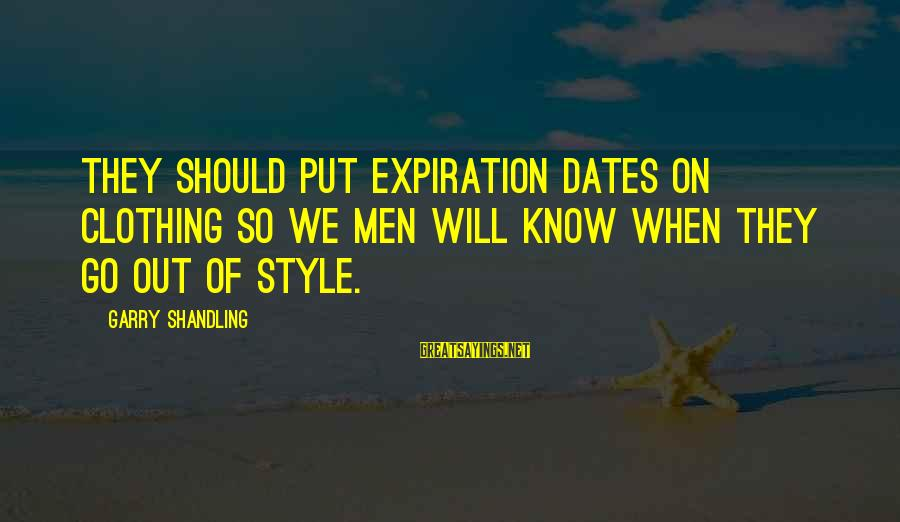Garry Shandling Sayings By Garry Shandling: They should put expiration dates on clothing so we men will know when they go
