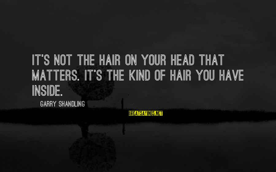 Garry Shandling Sayings By Garry Shandling: It's not the hair on your head that matters. It's the kind of hair you