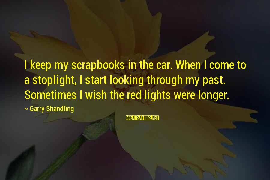 Garry Shandling Sayings By Garry Shandling: I keep my scrapbooks in the car. When I come to a stoplight, I start