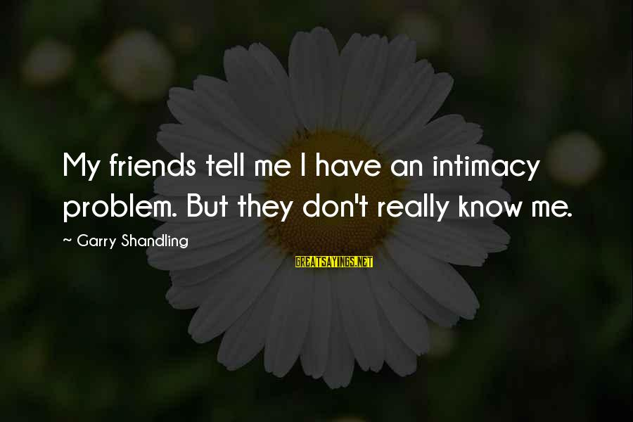 Garry Shandling Sayings By Garry Shandling: My friends tell me I have an intimacy problem. But they don't really know me.