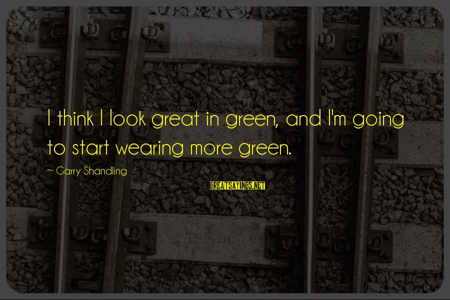 Garry Shandling Sayings By Garry Shandling: I think I look great in green, and I'm going to start wearing more green.