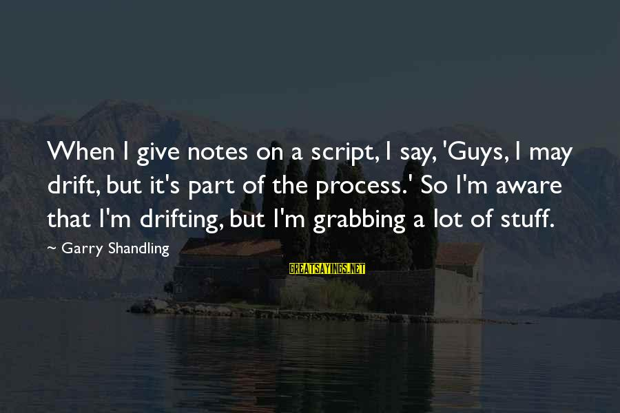 Garry Shandling Sayings By Garry Shandling: When I give notes on a script, I say, 'Guys, I may drift, but it's
