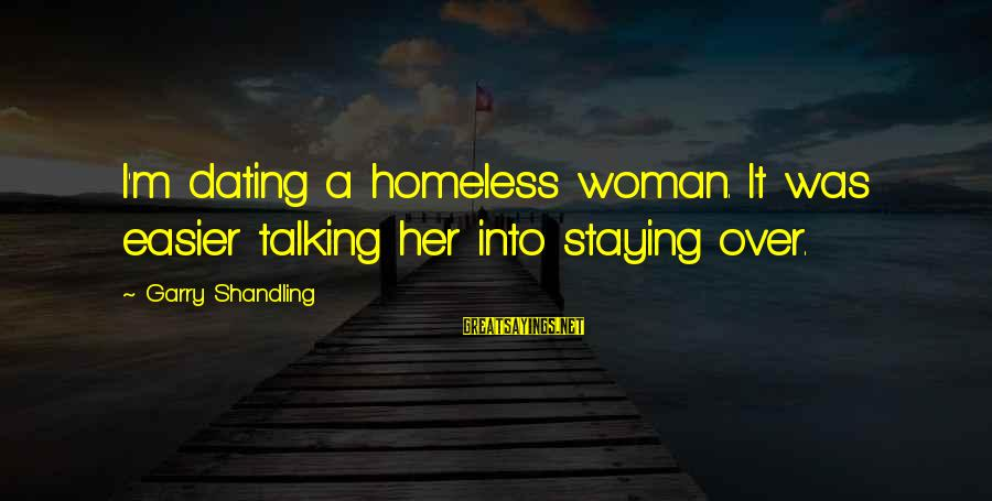 Garry Shandling Sayings By Garry Shandling: I'm dating a homeless woman. It was easier talking her into staying over.
