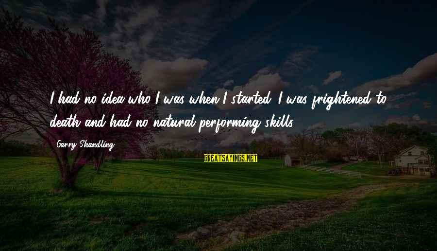Garry Shandling Sayings By Garry Shandling: I had no idea who I was when I started. I was frightened to death