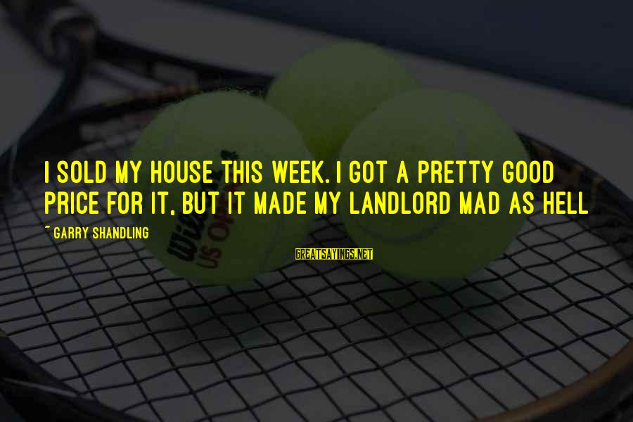 Garry Shandling Sayings By Garry Shandling: I sold my house this week. I got a pretty good price for it, but