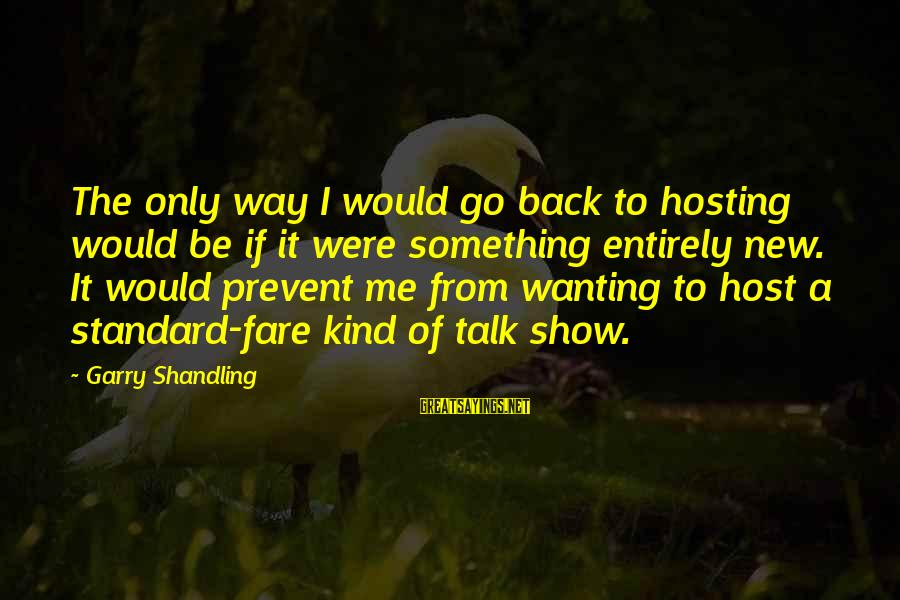 Garry Shandling Sayings By Garry Shandling: The only way I would go back to hosting would be if it were something