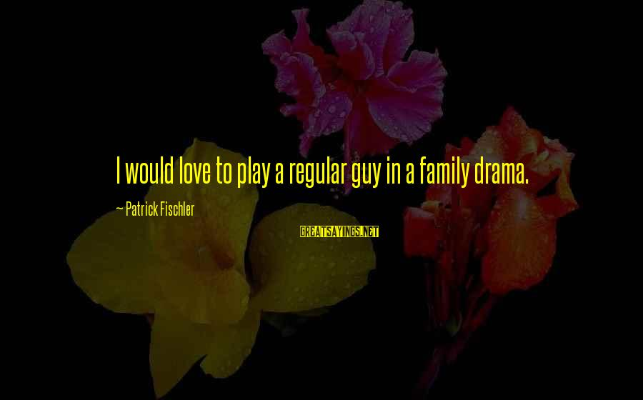 Gary Beadle Sayings By Patrick Fischler: I would love to play a regular guy in a family drama.
