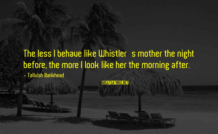 Gary Danielson Sayings By Tallulah Bankhead: The less I behave like Whistler's mother the night before, the more I look like
