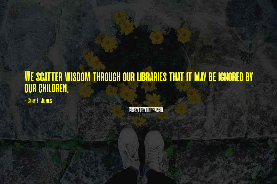 Gary F. Jones Sayings: We scatter wisdom through our libraries that it may be ignored by our children.