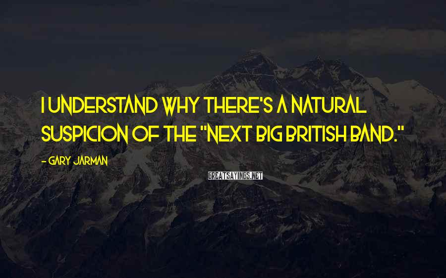 """Gary Jarman Sayings: I understand why there's a natural suspicion of the """"Next Big British Band."""""""