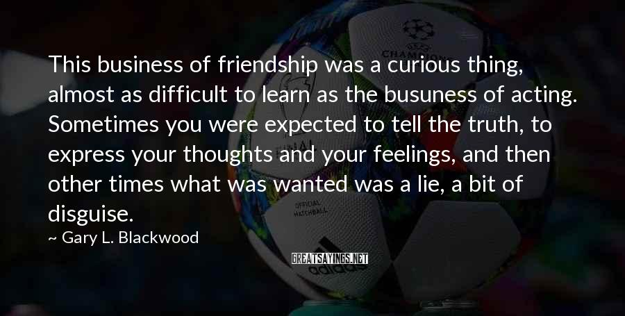 Gary L. Blackwood Sayings: This business of friendship was a curious thing, almost as difficult to learn as the