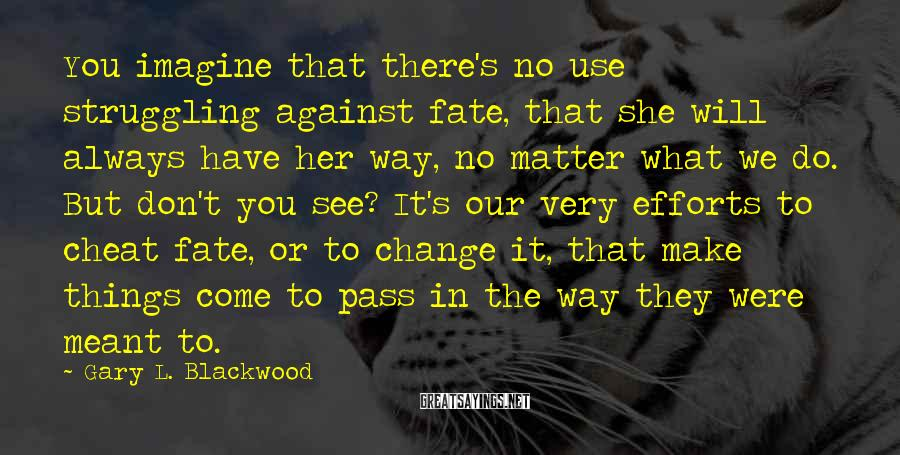 Gary L. Blackwood Sayings: You imagine that there's no use struggling against fate, that she will always have her