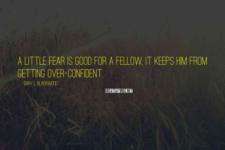 Gary L. Blackwood Sayings: A little fear is good for a fellow, it keeps him from getting over-confident.