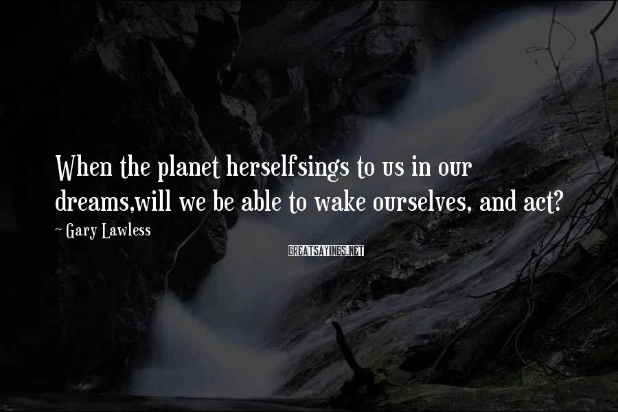 Gary Lawless Sayings: When the planet herselfsings to us in our dreams,will we be able to wake ourselves,