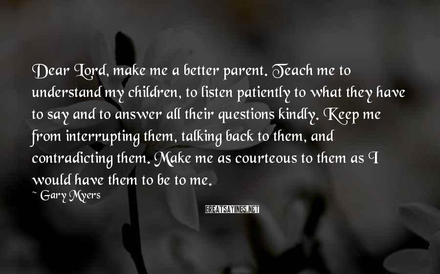 Gary Myers Sayings: Dear Lord, make me a better parent. Teach me to understand my children, to listen