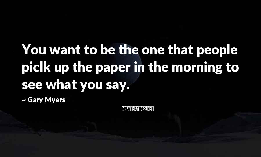 Gary Myers Sayings: You want to be the one that people piclk up the paper in the morning