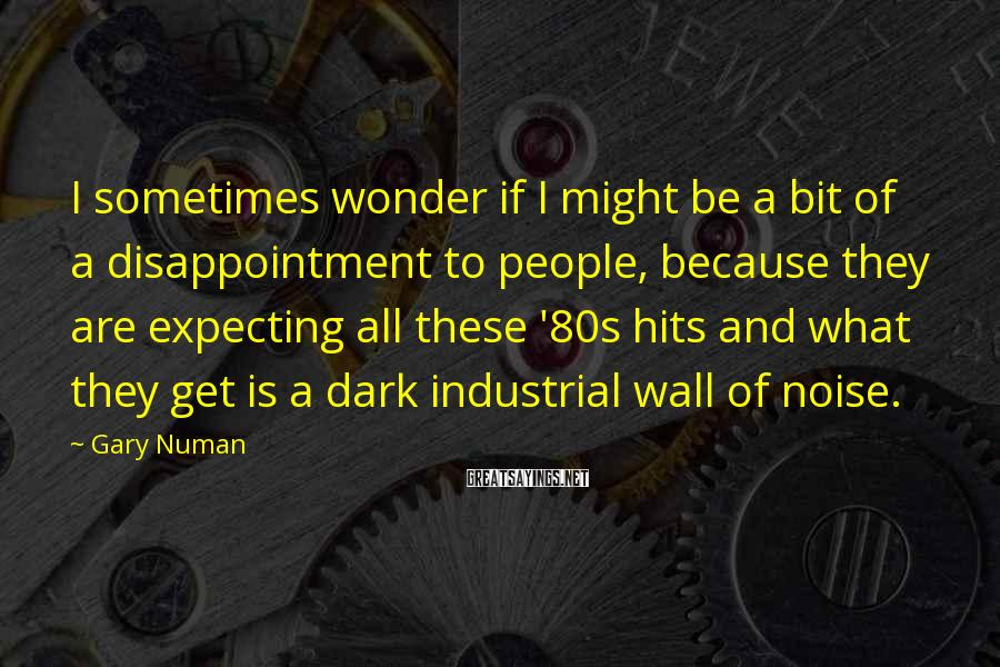 Gary Numan Sayings: I sometimes wonder if I might be a bit of a disappointment to people, because