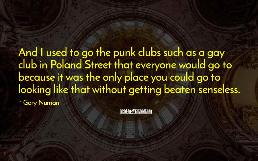 Gary Numan Sayings: And I used to go the punk clubs such as a gay club in Poland