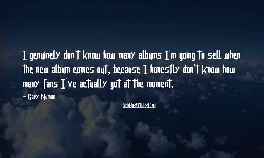 Gary Numan Sayings: I genuinely don't know how many albums I'm going to sell when the new album